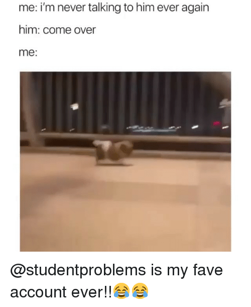 Come Over, Funny, and Fave: me: i'm never talking to him ever again  him: come over  me: @studentproblems is my fave account ever!!😂😂