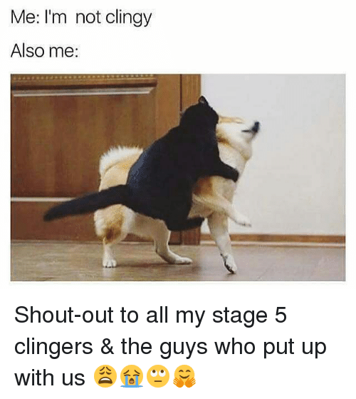 Clinger: Me: I'm not clingy  Also me: Shout-out to all my stage 5 clingers & the guys who put up with us 😩😭🙄🤗