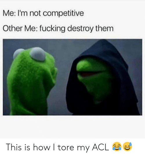 acl: Me: I'm not competitive  Other Me: fucking destroy thenm This is how I tore my ACL 😂😅
