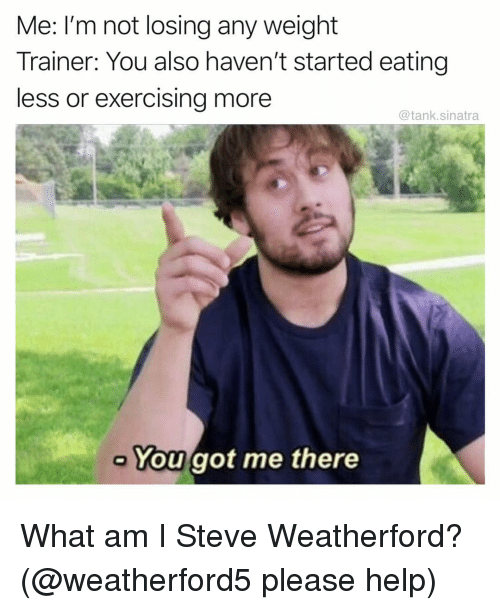 Funny, Help, and Got: Me: I'm not losing any weight  Trainer: You also haven't started eating  less or exercising more  @tank.sinatra  You got me there What am I Steve Weatherford? (@weatherford5 please help)