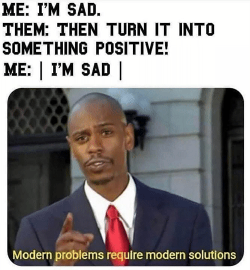 Im Sad: ME: I'M SAD.  THEM: THEN TURN IT INTO  SOMETHING POSITIVE!  ME: | I'M SAD |  Modern problems require modern solutions