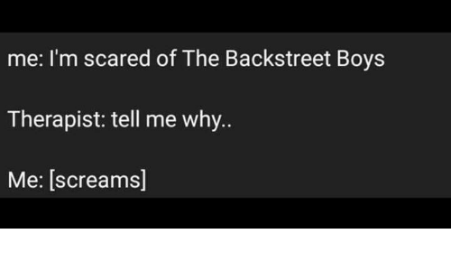 why me: me: I'm scared of The Backstreet Boys  Therapist: tell me why..  Me: [screams]