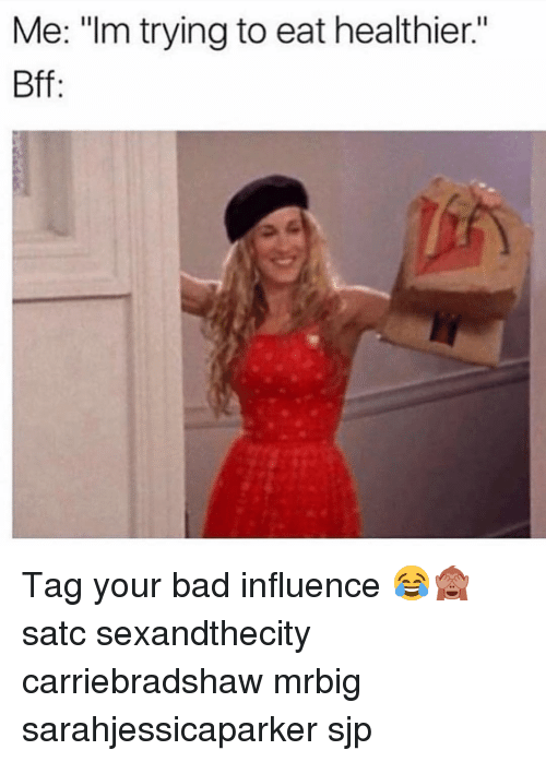 "Bad, Memes, and 🤖: Me: ""Im trying to eat healthier.""  Bff Tag your bad influence 😂🙈 satc sexandthecity carriebradshaw mrbig sarahjessicaparker sjp"