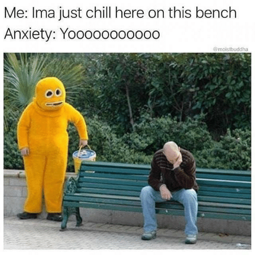 just chill: Me: Ima just chill here on this bench  Anxiety: Yooooo00oo00  @moistbuddha