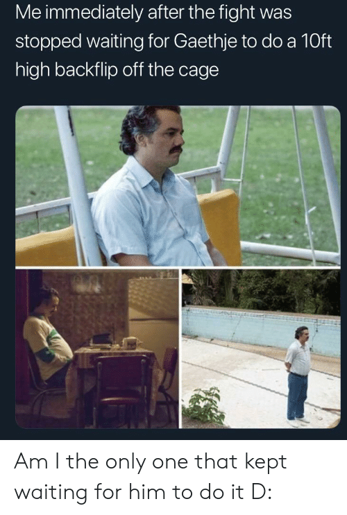 Only One, Waiting..., and Fight: Me immediately after the fight was  stopped waiting for Gaethje to do a 10ft  high backflip off the cage Am I the only one that kept waiting for him to do it D: