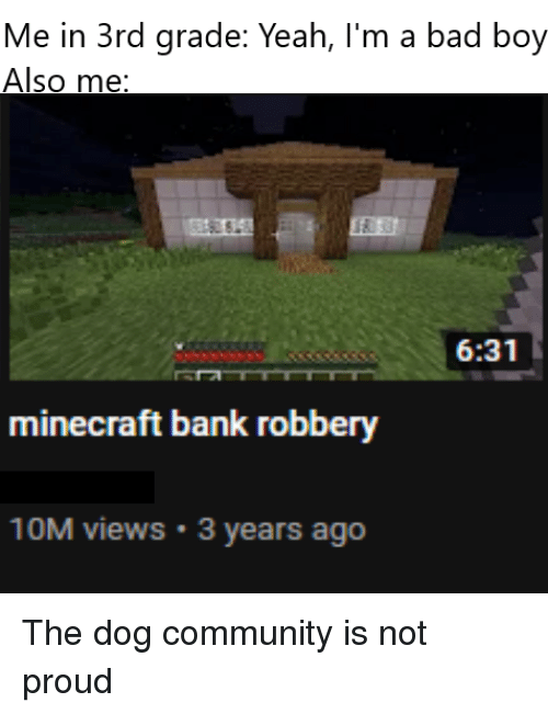 Bad, Community, and Minecraft: Me in 3rd grade: Yeah, I'm a bad boy  Also me  6:31  minecraft bank robbery  10M views 3 years ago The dog community is not proud