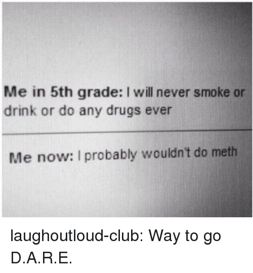 Club, Drugs, and Tumblr: Me in 5th grade: I will never smoke or  drink or do any drugs ever  Me now: I probably wouldn't do meth laughoutloud-club:  Way to go D.A.R.E.
