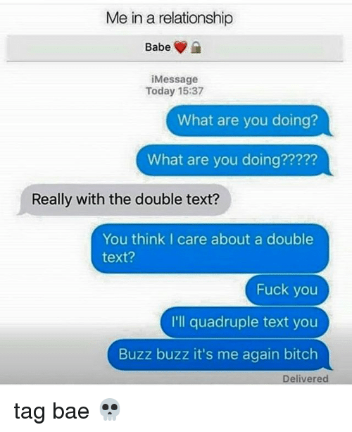 Bae, Fuck You, and Memes: Me in a relationship  Babe  iMessage  Today 15:37  What are you doing?  What are you doing?????  Really with the double text?  You think I care about a double  text?  Fuck you  I'll quadruple text you  Buzz buzz it's me again bitclh  Delivered tag bae 💀