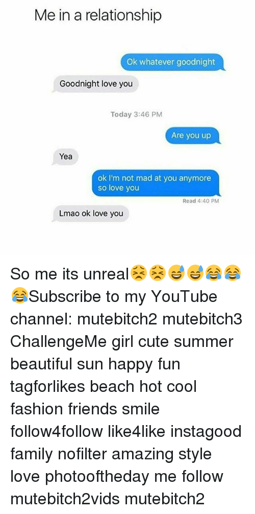 Unrealism: Me in a relationship  Ok whatever goodnight  Goodnight love you  Today 3:46 PM  Are you up  Yea  ok I'm not mad at you anymore  so love you  Read 4:40 PM  Lmao ok love you So me its unreal😣😣😅😅😂😂😂Subscribe to my YouTube channel: mutebitch2 mutebitch3 ChallengeMe girl cute summer beautiful sun happy fun tagforlikes beach hot cool fashion friends smile follow4follow like4like instagood family nofilter amazing style love photooftheday me follow mutebitch2vids mutebitch2