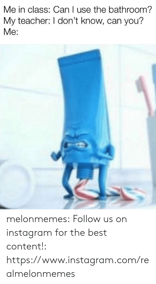 Instagram, Teacher, and Tumblr: Me in class: Can I use the bathroom?  My teacher: I don't know, can you?  Me: melonmemes:  Follow us on instagram for the best content!: https://www.instagram.com/realmelonmemes
