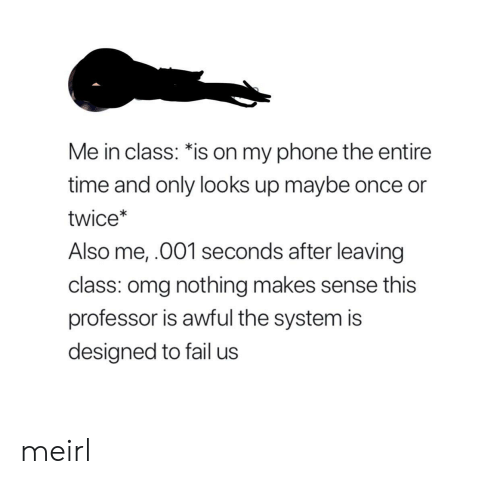 Fail, Omg, and Phone: Me in class: *is on my phone the entire  time and only looks up maybe once or  twice*  Also me,.001 seconds after leaving  class: omg nothing makes sense this  professor is awful the system is  designed to fail us meirl
