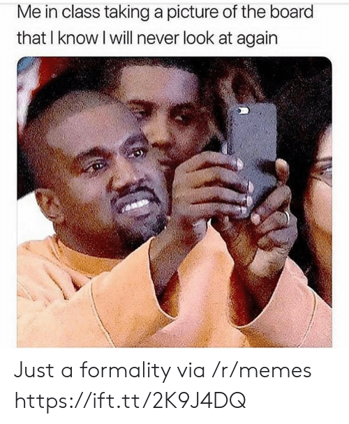 Taking A Picture: Me in class taking a picture of the board  that I know I will never look at again Just a formality via /r/memes https://ift.tt/2K9J4DQ