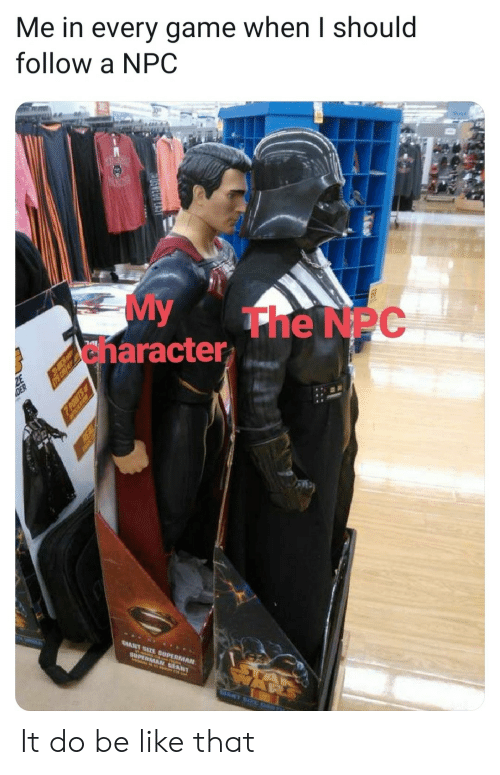 Superman: Me in every game when I should  follow a NPC  My  anaracter  The NPC  ATE SUPERMAN  GIANT  SUPER NT  POMTS  REAL It do be like that