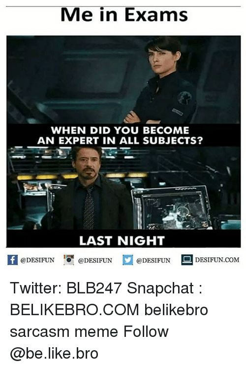 Be Like, Meme, and Memes: Me in Exams  WHEN DID YOU BECOME  AN EXPERT IN ALL SUBJECTS?  LAST NIGHT  困@DESIFUN 증@DESIFUN @DESIFUN DESIFUN.COM Twitter: BLB247 Snapchat : BELIKEBRO.COM belikebro sarcasm meme Follow @be.like.bro