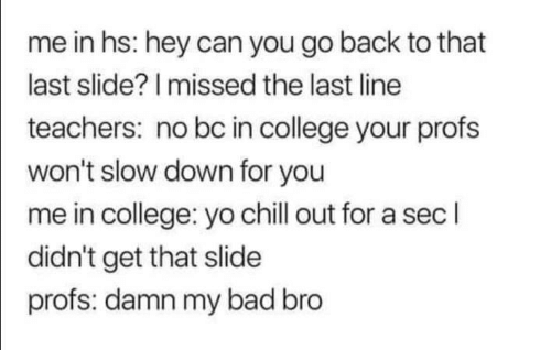 slow down: me in hs: hey can you go back to that  last slide? I missed the last line  teachers: no bc in college your profs  won't slow down for you  me in college: yo chill out for a sec l  didn't get that slide  profs: damn my bad bro