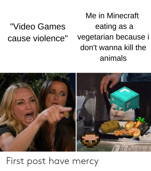 "Vegetarian: Me in Minecraft  ""Video Games  eating as a  vegetarian because i  ause violence""  don't wanna kill the  animals First post have mercy"