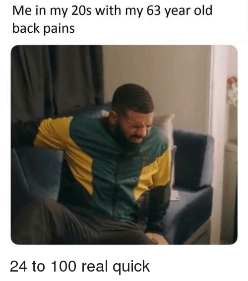 Anaconda, Girl Memes, and Old: Me in my 20s with my 63 year old  back pains 24 to 100 real quick