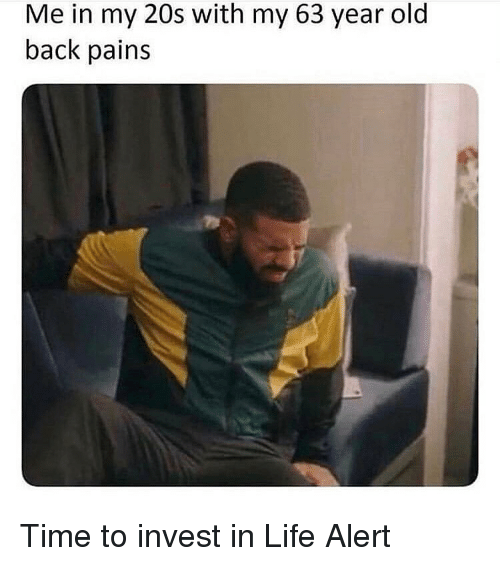 Funny, Life, and Life Alert: Me in my 20s with my 63 year old  back pains Time to invest in Life Alert