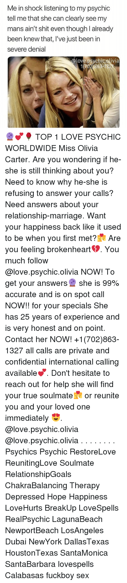 Fuckboy, Love, and Marriage: Me in shock listening to my psychic  tell me that she can clearly see my  mans ain't shit even though l already  been knew that, I've just been in  severe denial  @love.psychicolivia  1702 86313 🔮💕🌹 TOP 1 LOVE PSYCHIC WORLDWIDE Miss Olivia Carter. Are you wondering if he-she is still thinking about you? Need to know why he-she is refusing to answer your calls? Need answers about your relationship-marriage. Want your happiness back like it used to be when you first met?💏 Are you feeling brokenheart💔. You much follow @love.psychic.olivia NOW! To get your answers🔮 she is 99% accurate and is on spot call NOW!! for your specials She has 25 years of experience and is very honest and on point. Contact her NOW! +1(702)863-1327 all calls are private and confidential international calling available💕. Don't hesitate to reach out for help she will find your true soulmate💏 or reunite you and your loved one immediately 😍. @love.psychic.olivia @love.psychic.olivia . . . . . . . . Psychics Psychic RestoreLove ReunitingLove Soulmate RelationshipGoals ChakraBalancing Therapy Depressed Hope Happiness LoveHurts BreakUp LoveSpells RealPsychic LagunaBeach NewportBeach LosAngeles Dubai NewYork DallasTexas HoustonTexas SantaMonica SantaBarbara lovespells Calabasas fuckboy sex