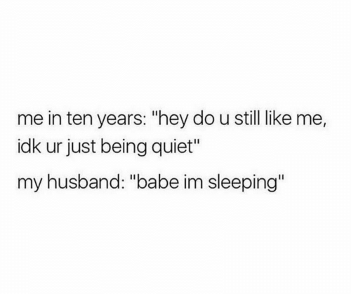 "Quiet, Sleeping, and Husband: me in ten years: ""hey do u still like me,  idk ur just being quiet""  my husband: ""babe im sleeping"""