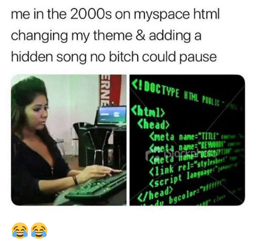 "Bitch, Head, and Memes: me in the 2000s on myspace html  changing my theme & adding a  hidden song no bitch could pause  KIDOCTYPE NTHL PULIL  <head>  くmeta name-""TITLE. coat"".  meta name:""REWOIDS  <link rel-""stylesheet""  <script language:  /head  du bgcolor"" 😂😂"
