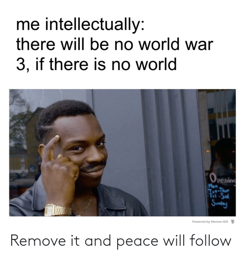 tut: me intellectually:  there will be no world war  3, if there is no world  Opening  Mon  Tut-Thur  Fri -Sal  Sunday  Powered by Memes ios Remove it and peace will follow