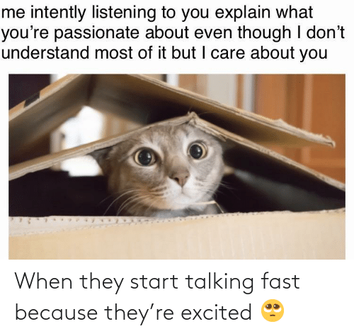 Passionate, Fast, and They: me intently listening to you explain what  you're passionate about even though I don't  understand most of it but I care about you When they start talking fast because they're excited 🥺