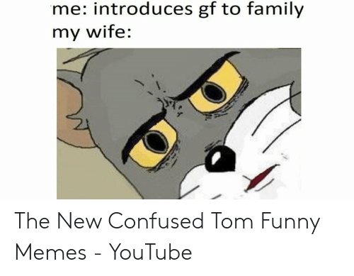 Funny Memes Youtube: me: introduces gf to family  my WITe: The New Confused Tom Funny Memes - YouTube