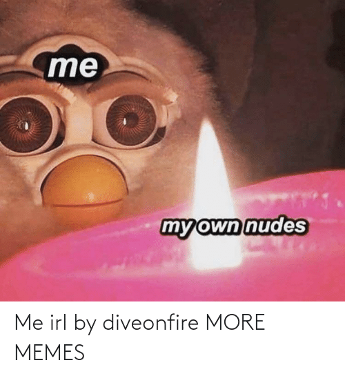 IRL: Me irl by diveonfire MORE MEMES