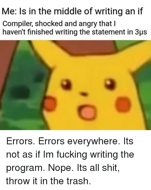 Fucking, Shit, and Trash: Me: Is in the middle of writing an if  Compiler, shocked and angry that I  haven't finished writing the statement in 3us Errors. Errors everywhere. Its not as if Im fucking writing the program. Nope. Its all shit, throw it in the trash.