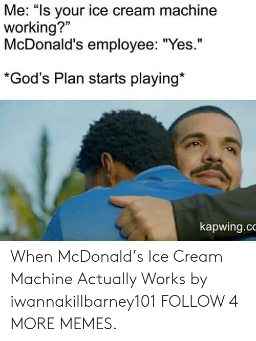 "Kapwing: Me: ""Is your ice cream machine  working?  McDonald's employee: ""Yes.""  *God's Plan starts playing*  kapwing.co When McDonald's Ice Cream Machine Actually Works by iwannakillbarney101 FOLLOW 4 MORE MEMES."
