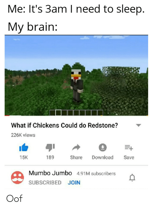 Brain, Sleep, and Redstone: Me: It's 3am I need to sleep.  My brain:  What if Chickens Could do Redstone?  226K views  Share  Download  15K  189  Save  Mumbo Jumbo 4.91M subscribers  SUBSCRIBED JOIN Oof