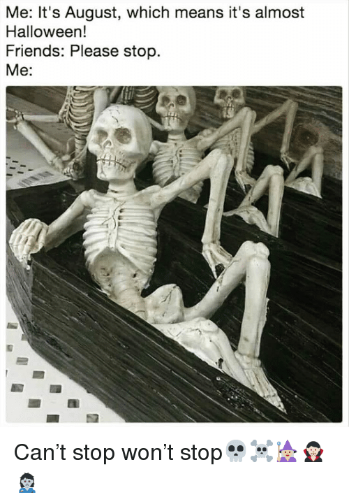 Friends, Funny, and Halloween: Me: It's August, which means it's almost  Halloween!  Friends: Please stop  Me: Can't stop won't stop💀☠️🧙🏼♀️🧛🏻♀️🧟♀️
