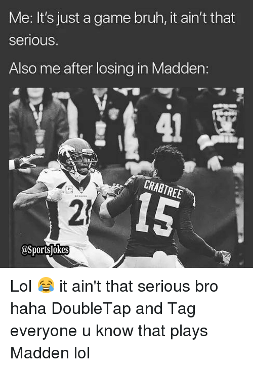 Bruh, Lol, and Sports: Me: It's just a game bruh, it ain't that  seriouS  Also me after losing in Madden:  CRABTREE  2)  @Sports okes Lol 😂 it ain't that serious bro haha DoubleTap and Tag everyone u know that plays Madden lol