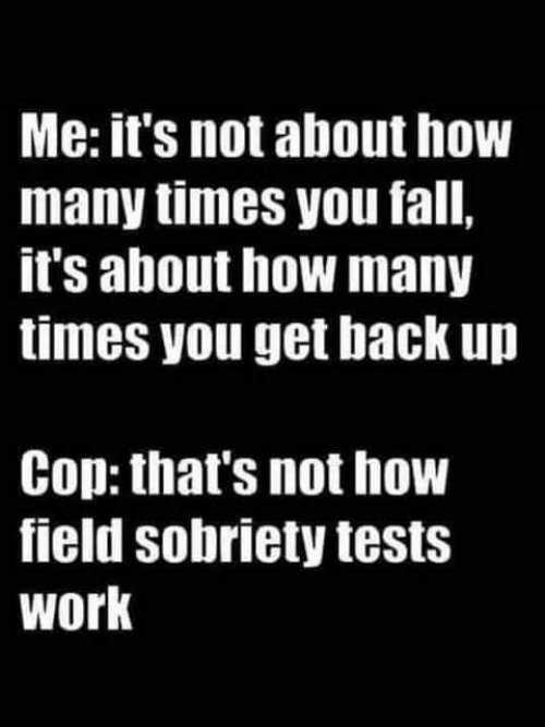 Get Back Up: Me: it's not about how  many times you fall,  it's about how many  times you get back up  Cop: that's not how  field sobriety tests  work