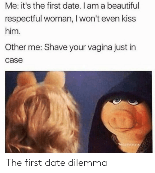 Beautiful, Date, and Kiss: Me: it's the first date. I am a beautiful  respectful woman, I won't even kiss  him.  Other me: Shave your vagina just in  case The first date dilemma