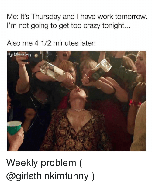 Crazy, Work, and Tomorrow: Me: It's Thursday and I have work tomorrow  I'm not going to get too crazy tonight...  Also me 4 1/2 minutes later: Weekly problem ( @girlsthinkimfunny )