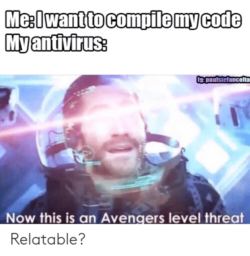 Avengers, Relatable, and Code: Me:Iwant to compile my code  Myantivirus:  Ig:paulstefancolta  Now this is an Avengers level threat Relatable?