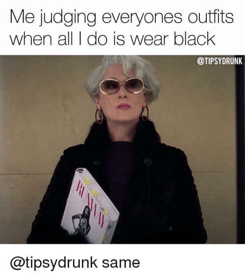 Memes, Black, and 🤖: Me judging everyones outfits  when all I do is wear black  @TIPSYDRUNK @tipsydrunk same