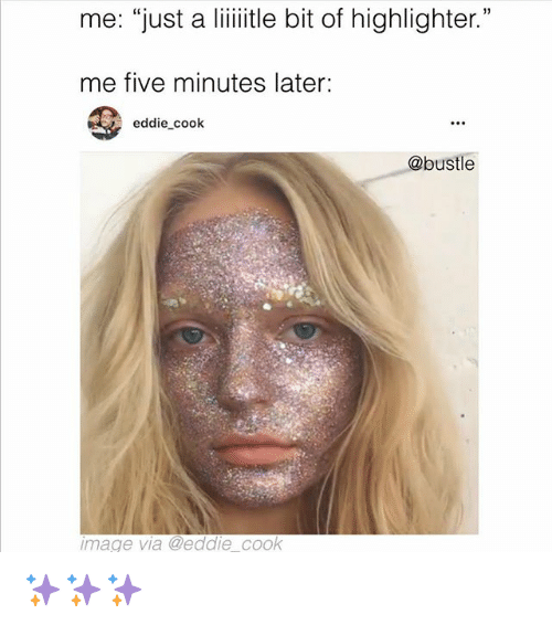 """Memes, Image, and 🤖: me: """"just a liiitle bit of highlighter.""""  me five minutes later:  eddie cook  @bustle  image via @eddie cook ✨✨✨"""