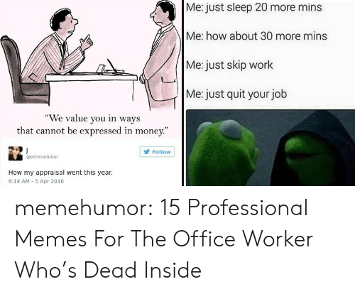 """Memes, Money, and The Office: Me: just sleep 20 more mins  Me: how about 30 more mins  Me: just skip work  Me: just quit your job  """"We value you in ways  that cannot be expressed in money.""""  Follow  intrinsiclutter  How my appraisal went this year.  8:14 AM 5 Apr 2016 memehumor:  15 Professional Memes For The Office Worker Who's Dead Inside"""