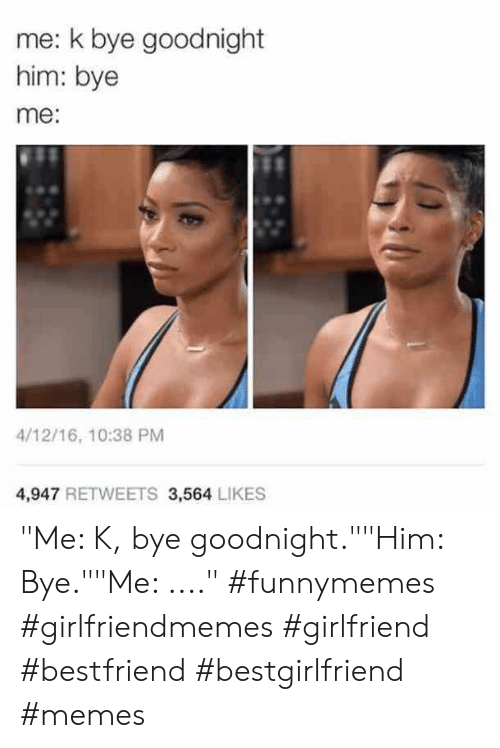 "Memes, Girlfriend, and Him: me: k bye goodnight  him: bye  me:  4/12/16, 10:38 PM  4,947 RETWEETS 3,564 LIKES ""Me: K, bye goodnight.""""Him: Bye.""""Me: ...."" #funnymemes #girlfriendmemes #girlfriend #bestfriend #bestgirlfriend #memes"