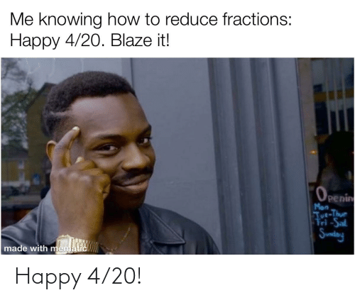 tut: Me knowing how to reduce fractions:  Нарру 4/20. Вlaze it!  Openin  Mon  Tut-Thur  Fri-Sal  Sundany  made with mematic Happy 4/20!