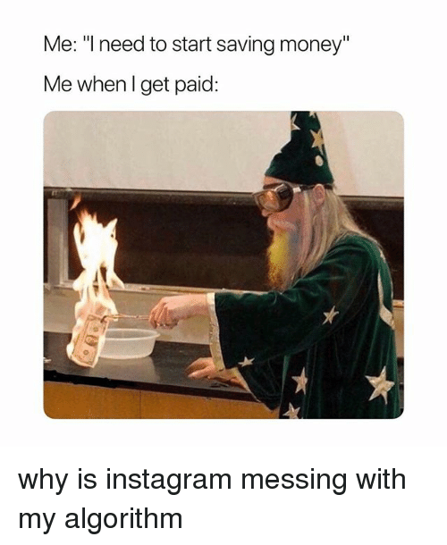 "Instagram, Money, and Girl Memes: Me: ""l need to start saving money""  Me whenlget paid: why is instagram messing with my algorithm"