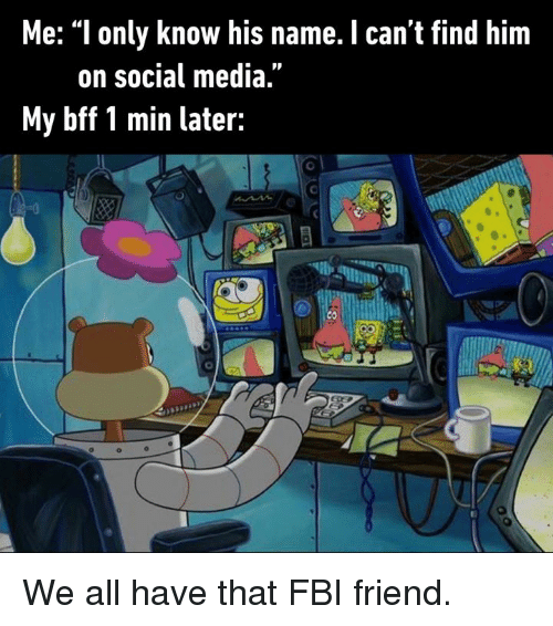 """Dank, Fbi, and Social Media: Me: """"l only know his name. I can't find him  on social media  My bff 1 min later:  COU We all have that FBI friend."""