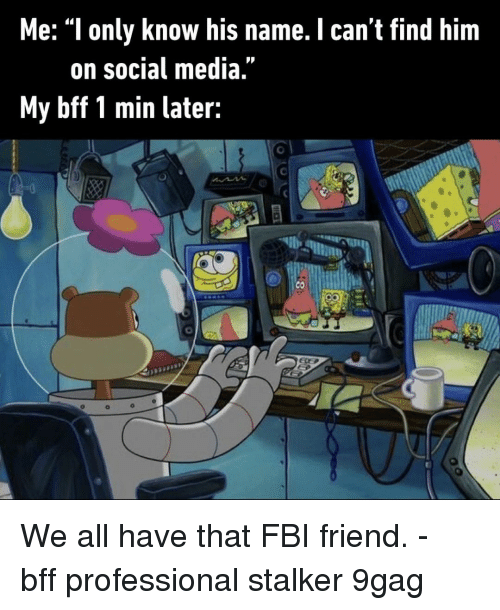 "9gag, Fbi, and Memes: Me: ""l only know his name. I can't find him  on social media  My bff 1 min later: We all have that FBI friend.⠀ -⠀ bff professional stalker 9gag"