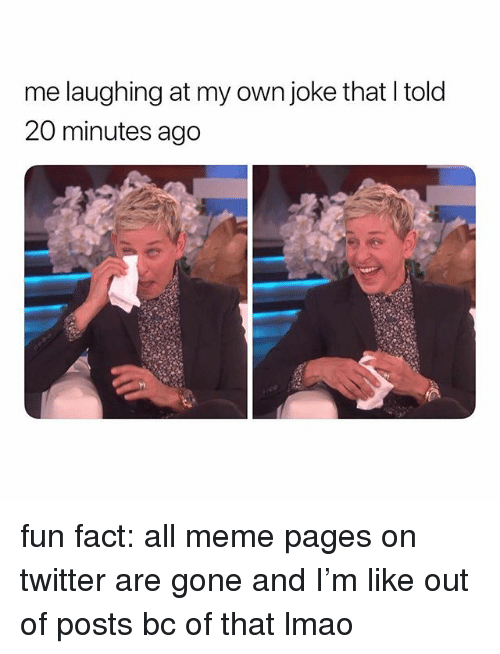meme pages: me laughing at my own joke that Itold  20 minutes ago fun fact: all meme pages on twitter are gone and I'm like out of posts bc of that lmao