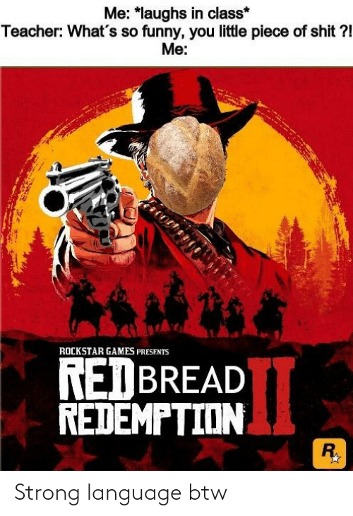 Funny, Shit, and Teacher: Me: *laughs in class*  Teacher: What's so funny, you little piece of shit ?!  Me:  ROCKSTAR GAMES PRESENTS  REDBREAD  REDEMPTION  Ry Strong language btw