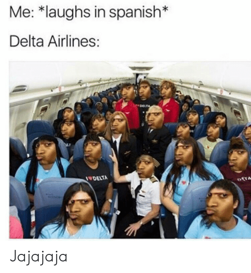 delta airlines: Me: *laughs in spanish*  Delta Airlines:  DELT  DELTA Jajajaja