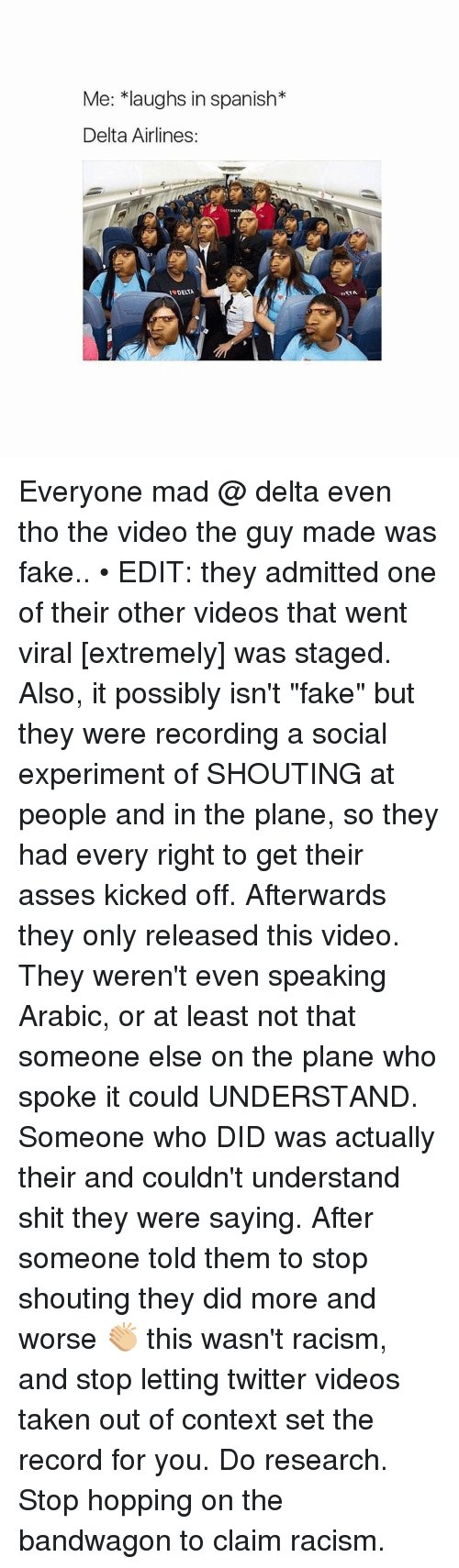 "delta airlines: Me: *laughs in spanish  Delta Airlines  DELT  INDELATA Everyone mad @ delta even tho the video the guy made was fake.. • EDIT: they admitted one of their other videos that went viral [extremely] was staged. Also, it possibly isn't ""fake"" but they were recording a social experiment of SHOUTING at people and in the plane, so they had every right to get their asses kicked off. Afterwards they only released this video. They weren't even speaking Arabic, or at least not that someone else on the plane who spoke it could UNDERSTAND. Someone who DID was actually their and couldn't understand shit they were saying. After someone told them to stop shouting they did more and worse 👏🏼 this wasn't racism, and stop letting twitter videos taken out of context set the record for you. Do research. Stop hopping on the bandwagon to claim racism."